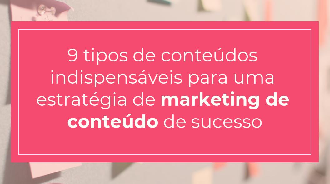 9 tipos de conteúdos indispensáveis para uma estratégia de marketing de conteúdo de sucesso