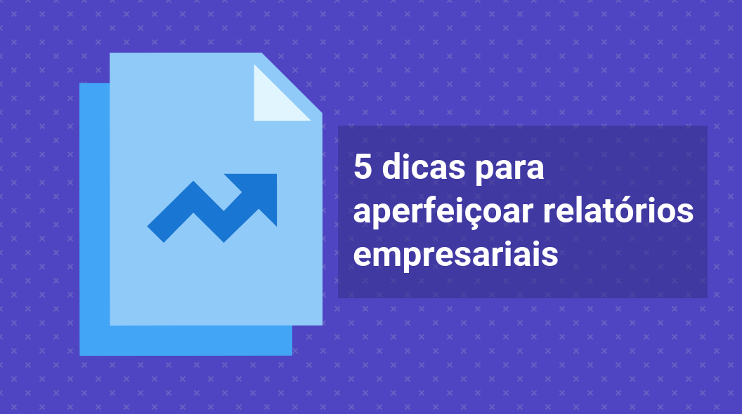 5 dicas para aperfeiçoar relatórios empresariais